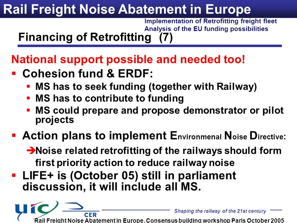 Shaping the railway of the 21st century Implementation of Retrofitting freight fleet Analysis of the EU funding possibilities Rail Freight Noise Abatement in Europe, Consensus building workshop Paris October 2005 Rail Freight Noise Abatement in Europe National support possible and needed too.