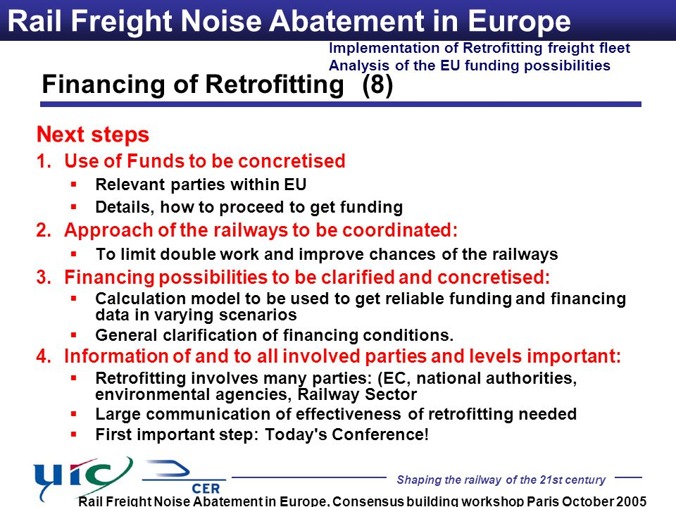 Shaping the railway of the 21st century Implementation of Retrofitting freight fleet Analysis of the EU funding possibilities Rail Freight Noise Abatement in Europe, Consensus building workshop Paris October 2005 Rail Freight Noise Abatement in Europe Next steps 1.Use of Funds to be concretised Relevant parties within EU Details, how to proceed to get funding 2.Approach of the railways to be coordinated: To limit double work and improve chances of the railways 3.Financing possibilities to be clarified and concretised: Calculation model to be used to get reliable funding and financing data in varying scenarios General clarification of financing conditions.
