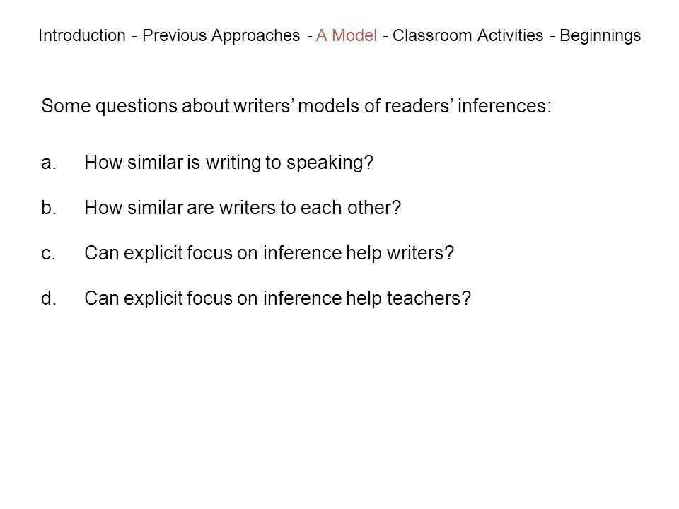Some questions about writers models of readers inferences: Introduction - Previous Approaches - A Model - Classroom Activities - Beginnings a.How similar is writing to speaking.