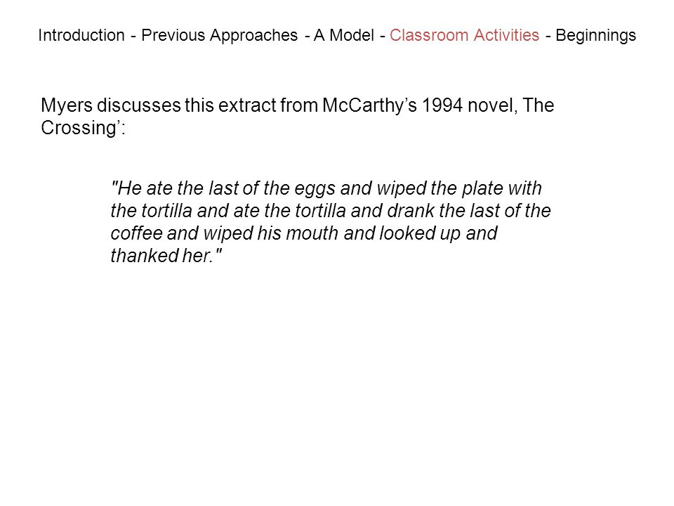 Myers discusses this extract from McCarthys 1994 novel, The Crossing: Introduction - Previous Approaches - A Model - Classroom Activities - Beginnings He ate the last of the eggs and wiped the plate with the tortilla and ate the tortilla and drank the last of the coffee and wiped his mouth and looked up and thanked her.