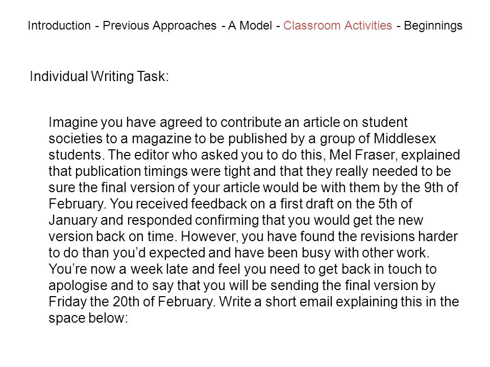 Individual Writing Task: Introduction - Previous Approaches - A Model - Classroom Activities - Beginnings Imagine you have agreed to contribute an article on student societies to a magazine to be published by a group of Middlesex students.