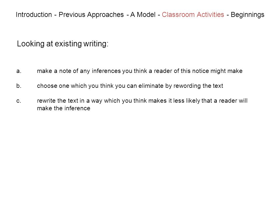 Looking at existing writing: Introduction - Previous Approaches - A Model - Classroom Activities - Beginnings a.make a note of any inferences you think a reader of this notice might make b.choose one which you think you can eliminate by rewording the text c.rewrite the text in a way which you think makes it less likely that a reader will make the inference
