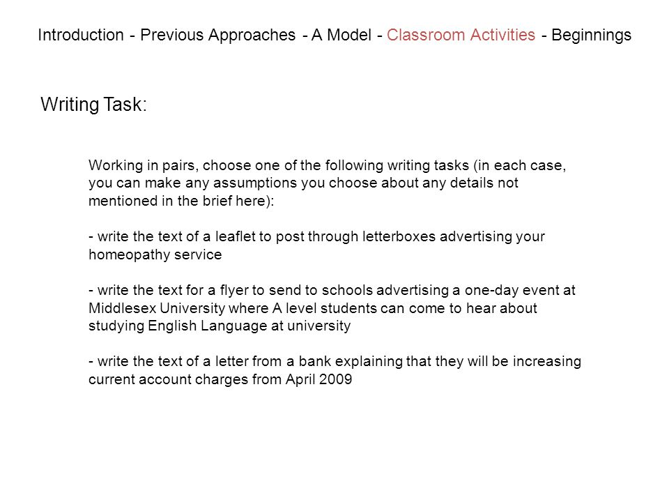 Writing Task: Introduction - Previous Approaches - A Model - Classroom Activities - Beginnings Working in pairs, choose one of the following writing tasks (in each case, you can make any assumptions you choose about any details not mentioned in the brief here): - write the text of a leaflet to post through letterboxes advertising your homeopathy service - write the text for a flyer to send to schools advertising a one-day event at Middlesex University where A level students can come to hear about studying English Language at university - write the text of a letter from a bank explaining that they will be increasing current account charges from April 2009