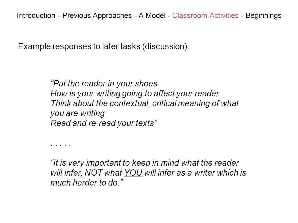 Example responses to later tasks (discussion): Introduction - Previous Approaches - A Model - Classroom Activities - Beginnings Put the reader in your shoes How is your writing going to affect your reader Think about the contextual, critical meaning of what you are writing Read and re-read your texts.....
