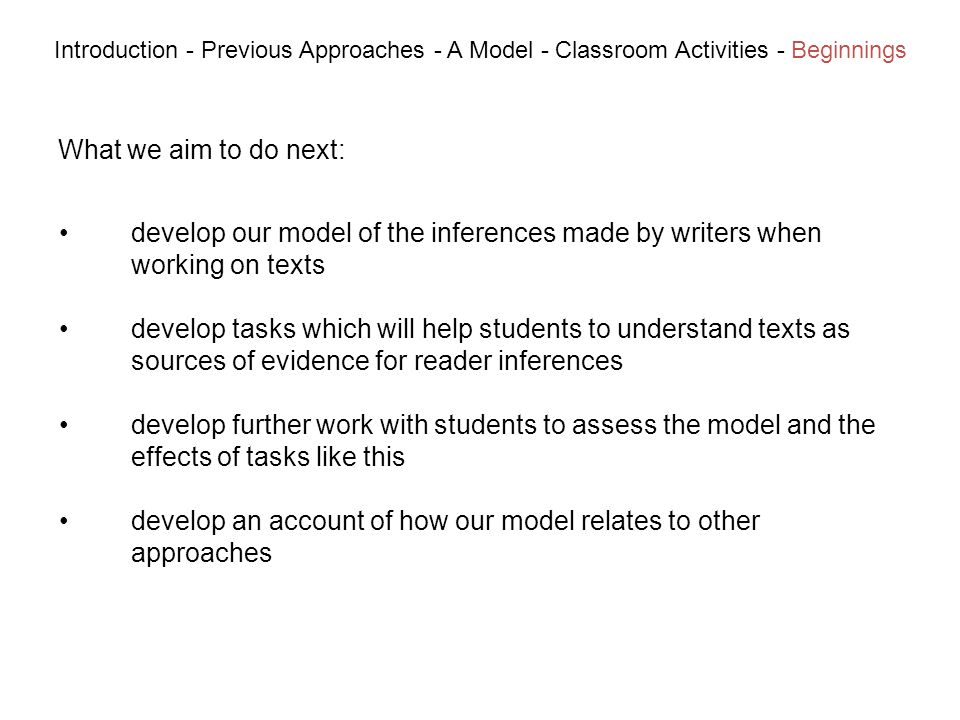 What we aim to do next: Introduction - Previous Approaches - A Model - Classroom Activities - Beginnings develop our model of the inferences made by writers when working on texts develop tasks which will help students to understand texts as sources of evidence for reader inferences develop further work with students to assess the model and the effects of tasks like this develop an account of how our model relates to other approaches