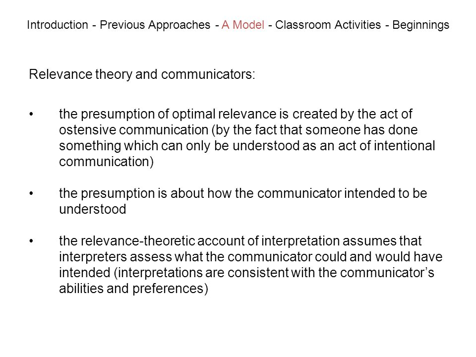 Relevance theory and communicators: Introduction - Previous Approaches - A Model - Classroom Activities - Beginnings the presumption of optimal relevance is created by the act of ostensive communication (by the fact that someone has done something which can only be understood as an act of intentional communication) the presumption is about how the communicator intended to be understood the relevance-theoretic account of interpretation assumes that interpreters assess what the communicator could and would have intended (interpretations are consistent with the communicators abilities and preferences)