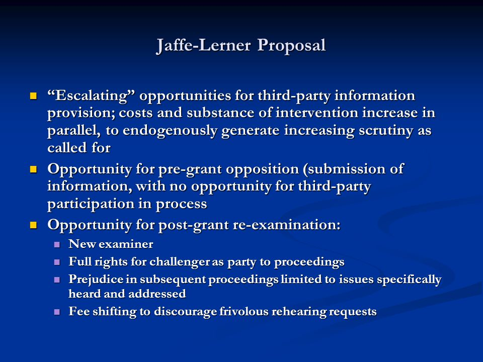 Jaffe-Lerner Proposal Escalating opportunities for third-party information provision; costs and substance of intervention increase in parallel, to endogenously generate increasing scrutiny as called for Escalating opportunities for third-party information provision; costs and substance of intervention increase in parallel, to endogenously generate increasing scrutiny as called for Opportunity for pre-grant opposition (submission of information, with no opportunity for third-party participation in process Opportunity for pre-grant opposition (submission of information, with no opportunity for third-party participation in process Opportunity for post-grant re-examination: Opportunity for post-grant re-examination: New examiner New examiner Full rights for challenger as party to proceedings Full rights for challenger as party to proceedings Prejudice in subsequent proceedings limited to issues specifically heard and addressed Prejudice in subsequent proceedings limited to issues specifically heard and addressed Fee shifting to discourage frivolous rehearing requests Fee shifting to discourage frivolous rehearing requests