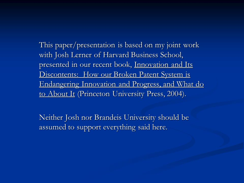 This paper/presentation is based on my joint work with Josh Lerner of Harvard Business School, presented in our recent book, Innovation and Its Discontents: How our Broken Patent System is Endangering Innovation and Progress, and What do to About It (Princeton University Press, 2004).