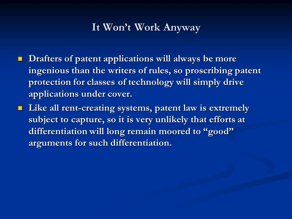 It Wont Work Anyway Drafters of patent applications will always be more ingenious than the writers of rules, so proscribing patent protection for classes of technology will simply drive applications under cover.
