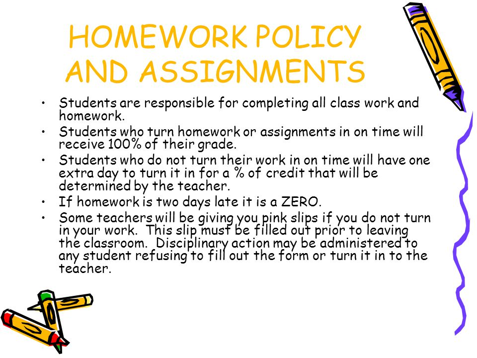 HOMEWORK POLICY AND ASSIGNMENTS Students are responsible for completing all class work and homework.
