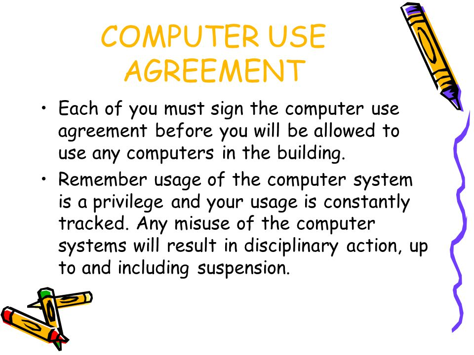 COMPUTER USE AGREEMENT Each of you must sign the computer use agreement before you will be allowed to use any computers in the building.