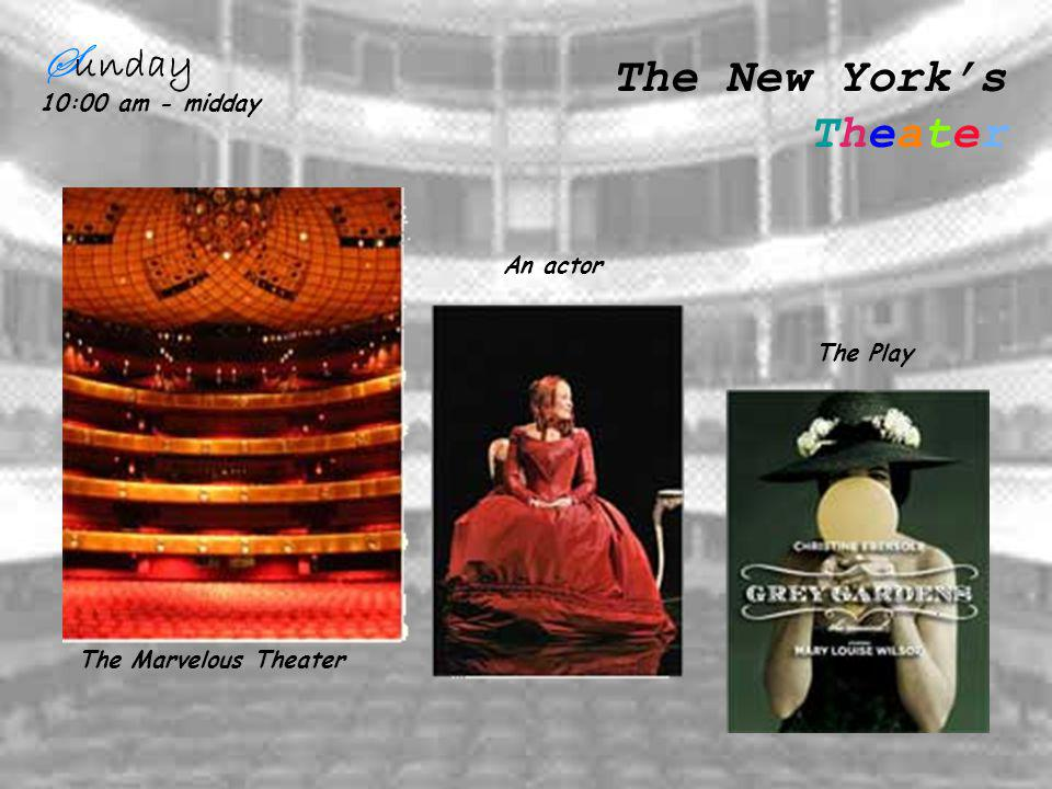 S unday 10:00 am - midday The New Yorks Theater The Play An actor The Marvelous Theater