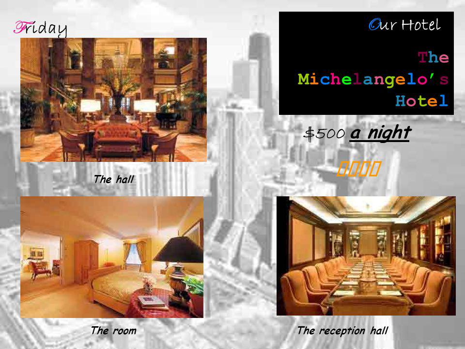 F riday O ur Hotel : The Michelangelos Hotel The hall The roomThe reception hall $500 a night