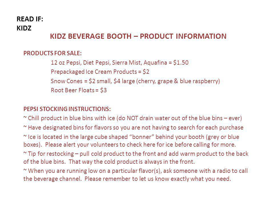 READ IF: KIDZ KIDZ BEVERAGE BOOTH – PRODUCT INFORMATION PRODUCTS FOR SALE: 12 oz Pepsi, Diet Pepsi, Sierra Mist, Aquafina = $1.50 Prepackaged Ice Cream Products = $2 Snow Cones = $2 small, $4 large (cherry, grape & blue raspberry) Root Beer Floats = $3 PEPSI STOCKING INSTRUCTIONS: ~ Chill product in blue bins with ice (do NOT drain water out of the blue bins – ever) ~ Have designated bins for flavors so you are not having to search for each purchase ~ Ice is located in the large cube shaped bonner behind your booth (grey or blue boxes).