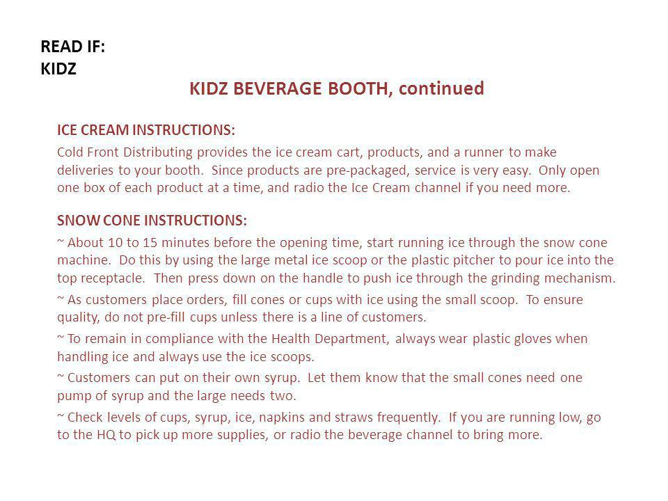 READ IF: KIDZ KIDZ BEVERAGE BOOTH, continued ICE CREAM INSTRUCTIONS: Cold Front Distributing provides the ice cream cart, products, and a runner to make deliveries to your booth.