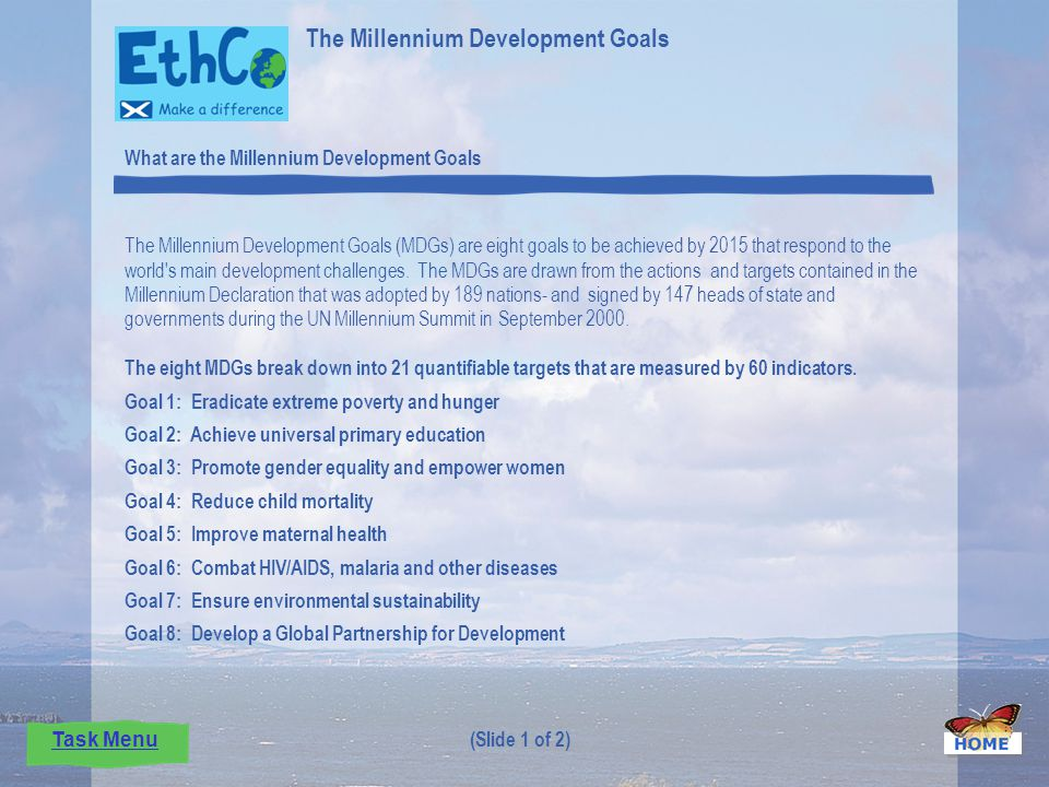 The Millennium Development Goals (MDGs) are eight goals to be achieved by 2015 that respond to the world s main development challenges.
