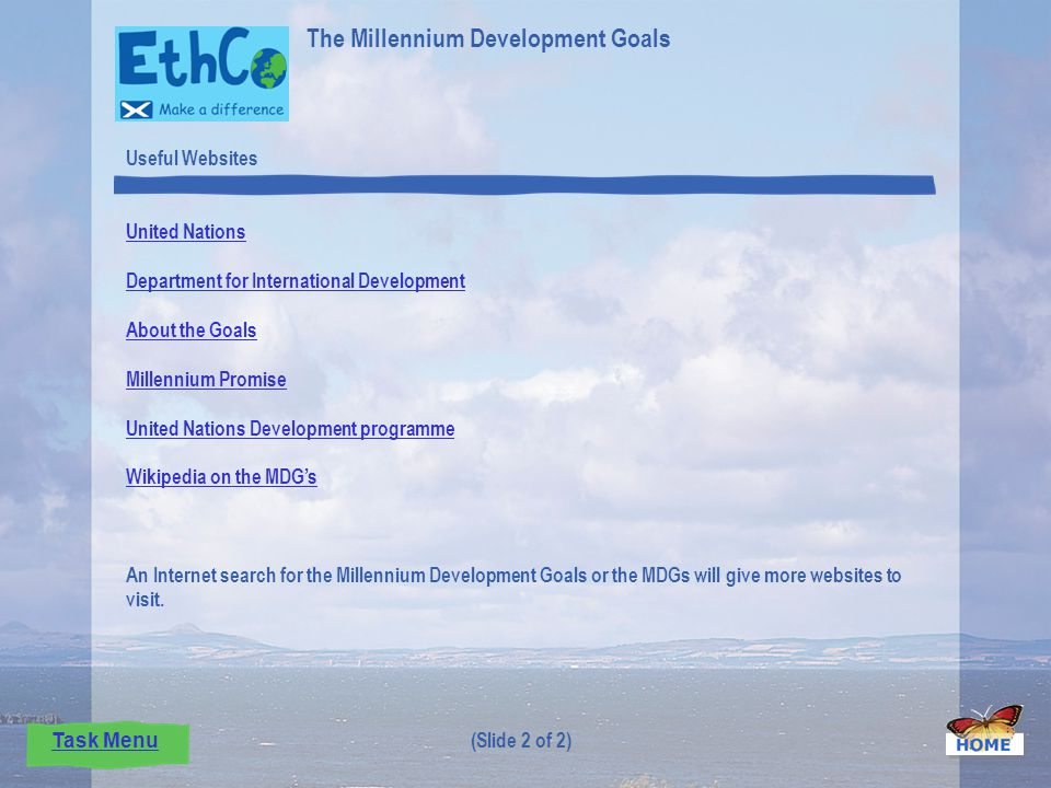 Useful Websites United Nations Department for International Development About the Goals Millennium Promise United Nations Development programme Wikipedia on the MDGs An Internet search for the Millennium Development Goals or the MDGs will give more websites to visit.