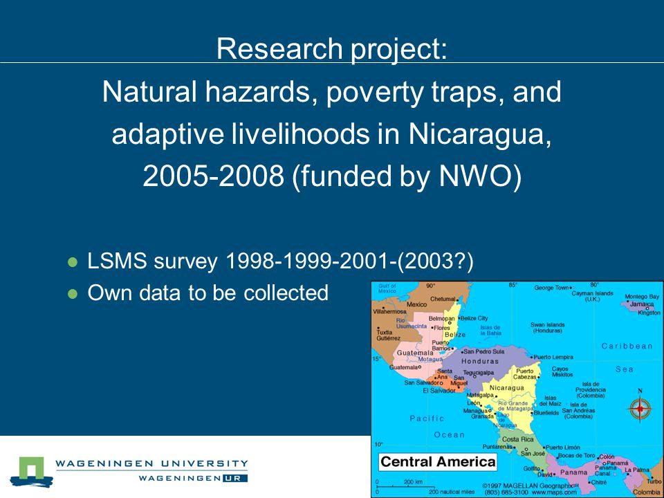 Research project: Natural hazards, poverty traps, and adaptive livelihoods in Nicaragua, 2005-2008 (funded by NWO) LSMS survey 1998-1999-2001-(2003 ) Own data to be collected