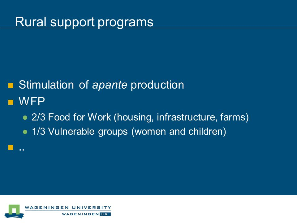 Rural support programs Stimulation of apante production WFP 2/3 Food for Work (housing, infrastructure, farms) 1/3 Vulnerable groups (women and children)..