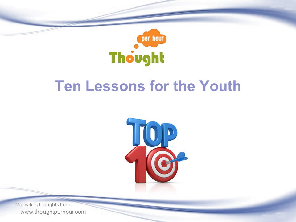 www.thoughtperhour.com Ten Lessons for the Youth Motivating thoughts from