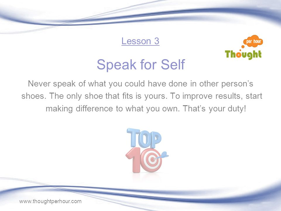 www.thoughtperhour.com Never speak of what you could have done in other persons shoes.