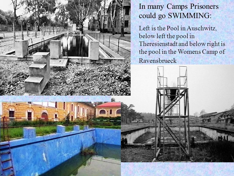 In many Camps Prisoners could go SWIMMING: Left is the Pool in Auschwitz, below left the pool in Theresienstadt and below right is the pool in the Womens Camp of Ravensbrueck