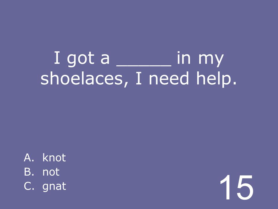 15 I got a _____ in my shoelaces, I need help. A.knot B.not C.gnat