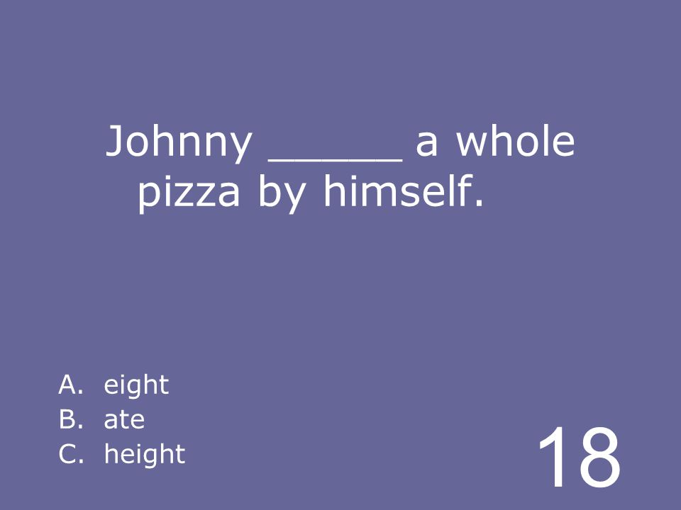 18 Johnny _____ a whole pizza by himself. A.eight B.ate C.height