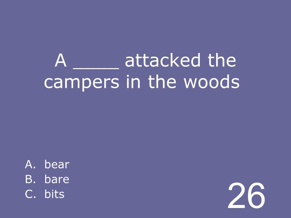 26 A ____ attacked the campers in the woods A.bear B.bare C.bits