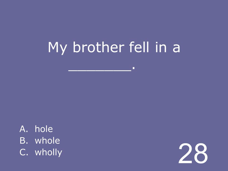 28 My brother fell in a _______. A.hole B.whole C.wholly