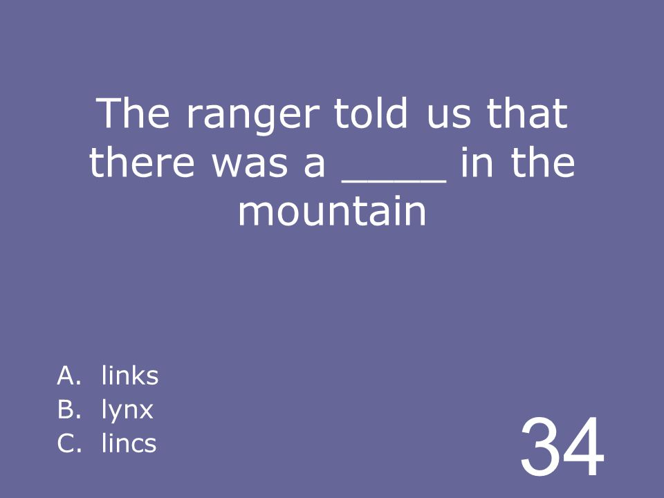 34 The ranger told us that there was a ____ in the mountain A.links B.lynx C.lincs