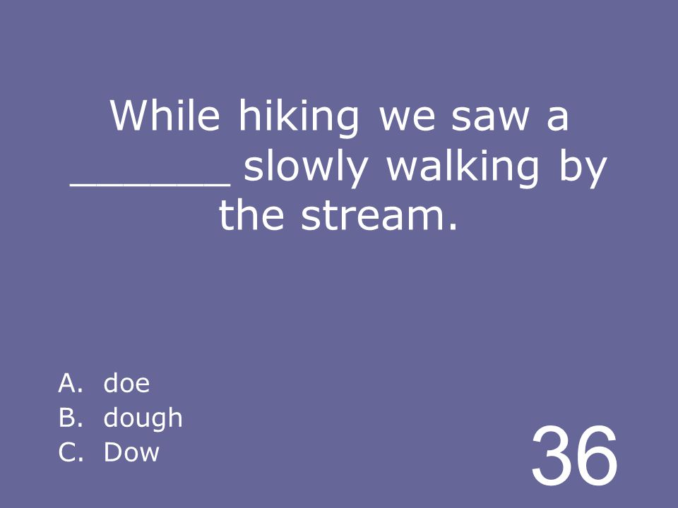 36 While hiking we saw a ______ slowly walking by the stream. A.doe B.dough C.Dow