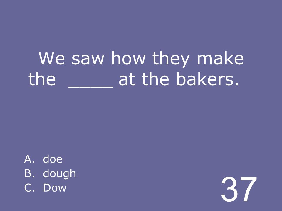 37 We saw how they make the ____ at the bakers. A.doe B.dough C.Dow