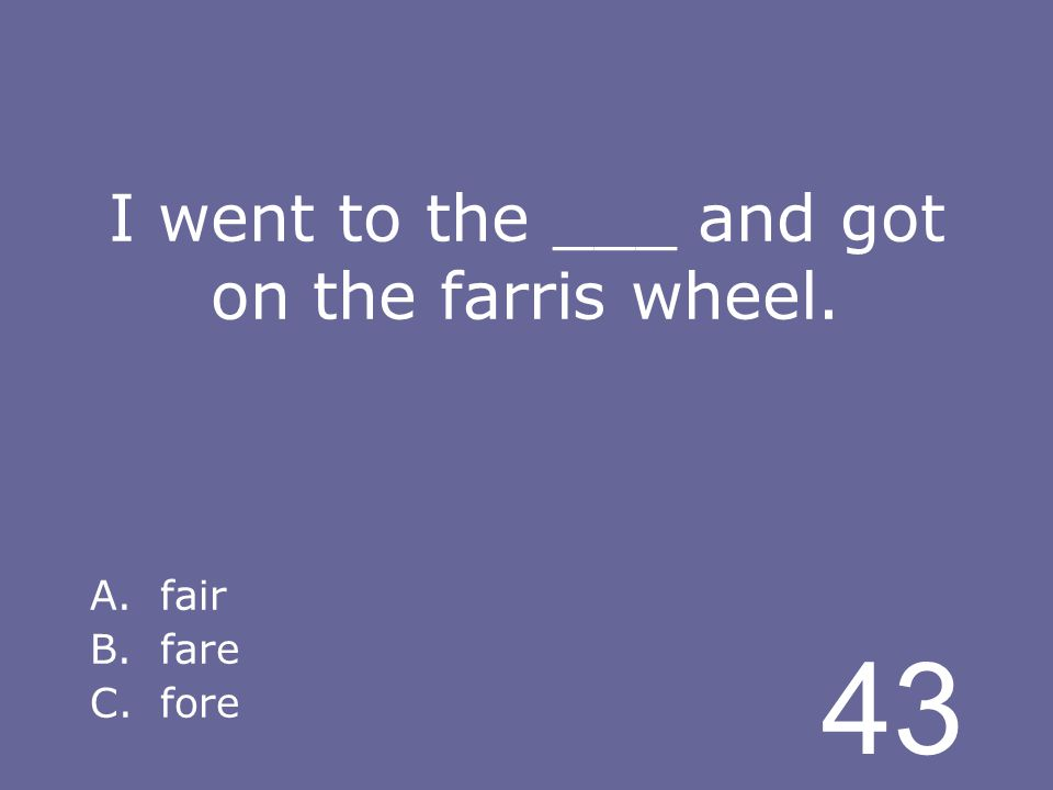 43 I went to the ___ and got on the farris wheel. A.fair B.fare C.fore