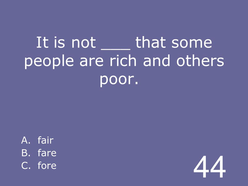 44 It is not ___ that some people are rich and others poor. A.fair B.fare C.fore