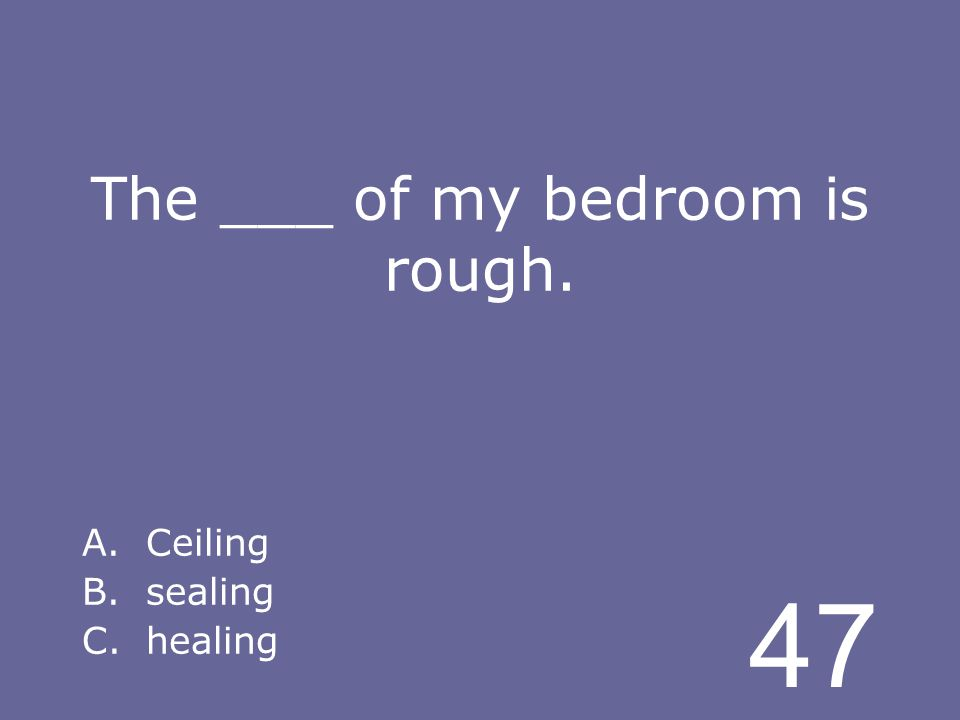 47 The ___ of my bedroom is rough. A.Ceiling B.sealing C.healing