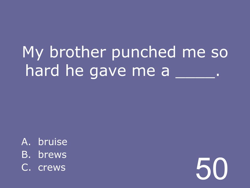 50 My brother punched me so hard he gave me a ____. A.bruise B.brews C.crews