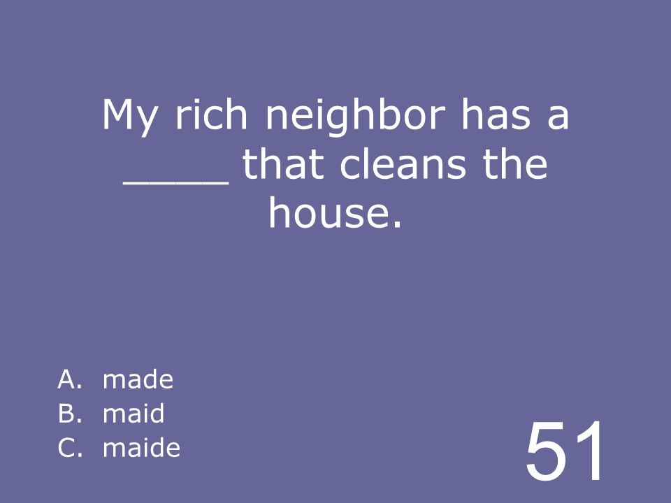 51 My rich neighbor has a ____ that cleans the house. A.made B.maid C.maide