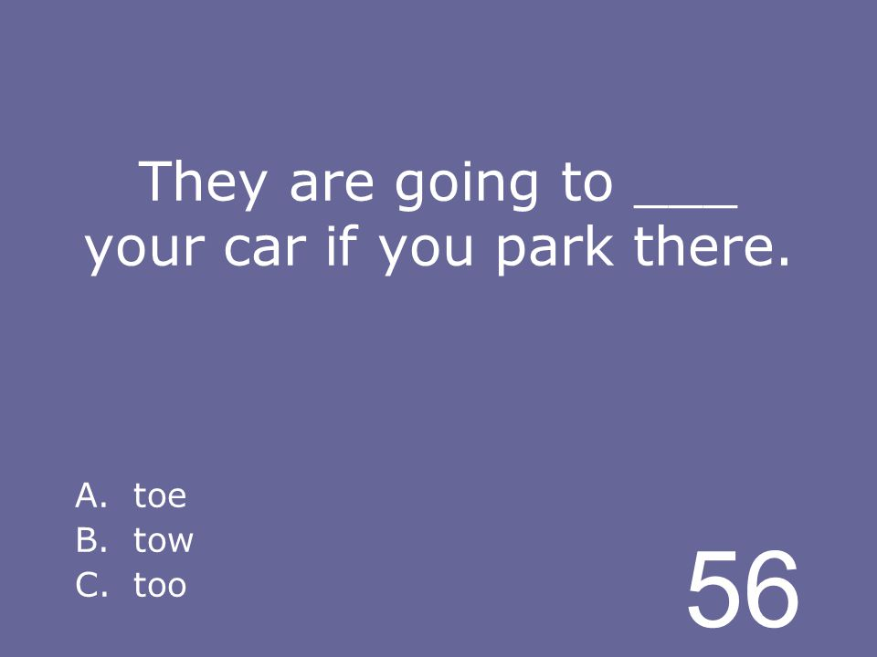 56 They are going to ___ your car if you park there. A.toe B.tow C.too