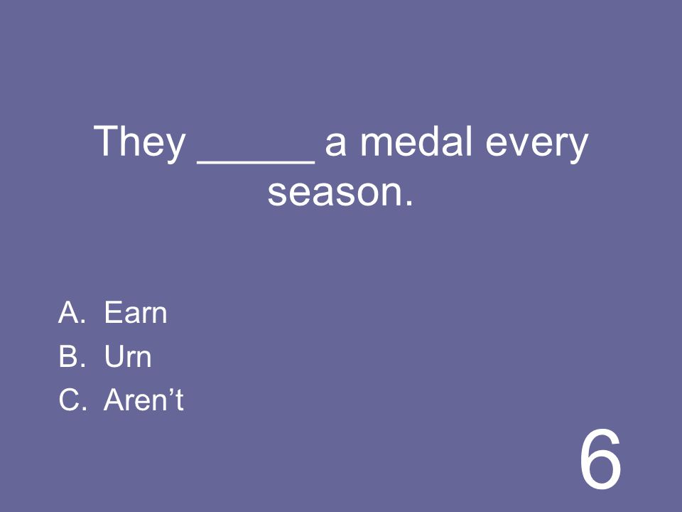 6 They _____ a medal every season. A.Earn B.Urn C.Arent