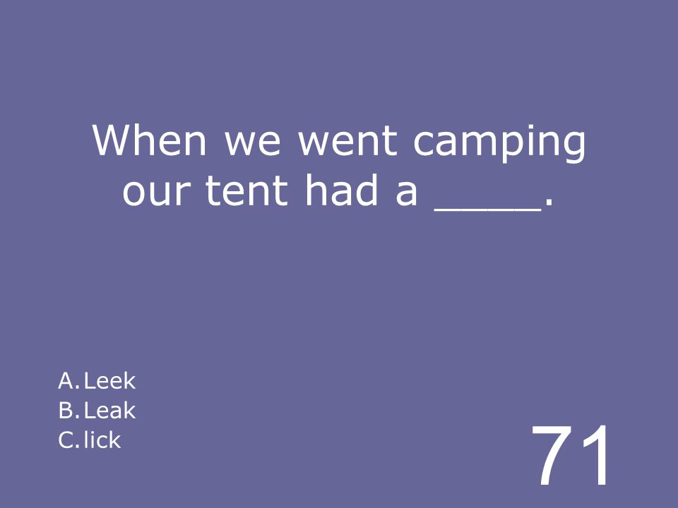 71 When we went camping our tent had a ____. A.Leek B.Leak C.lick