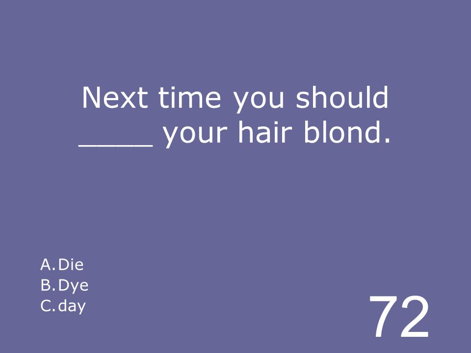 72 Next time you should ____ your hair blond. A.Die B.Dye C.day