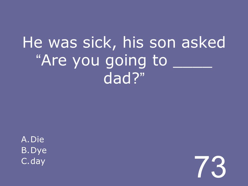 73 He was sick, his son asked Are you going to ____ dad A.Die B.Dye C.day