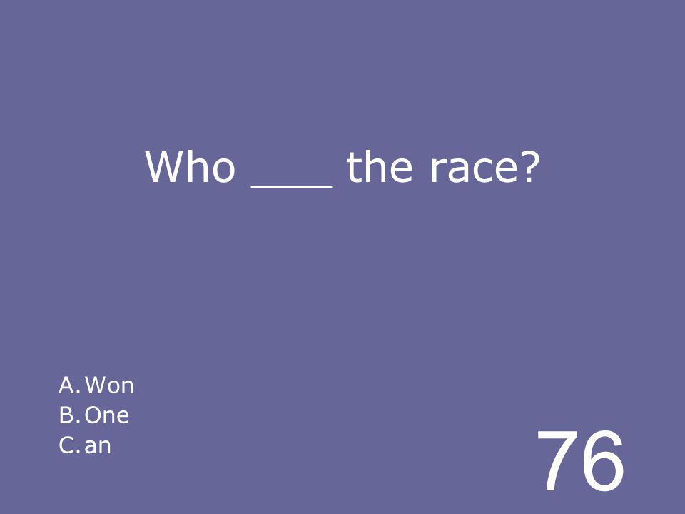 76 Who ___ the race A.Won B.One C.an