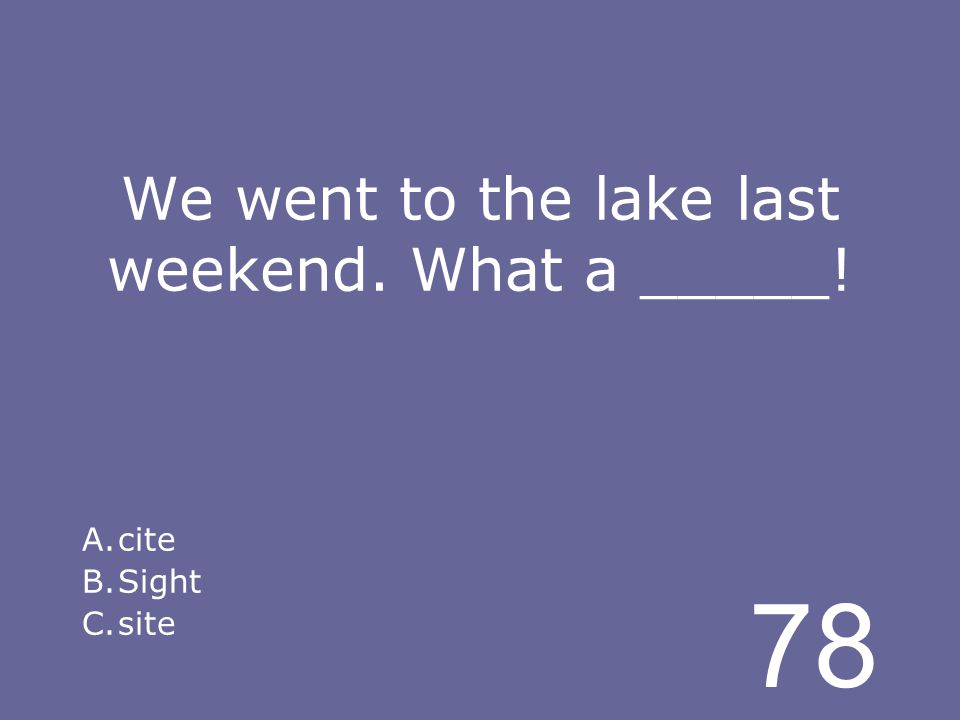 78 We went to the lake last weekend. What a _____! A.cite B.Sight C.site