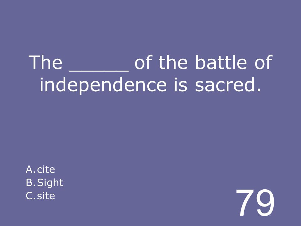 79 The _____ of the battle of independence is sacred. A.cite B.Sight C.site