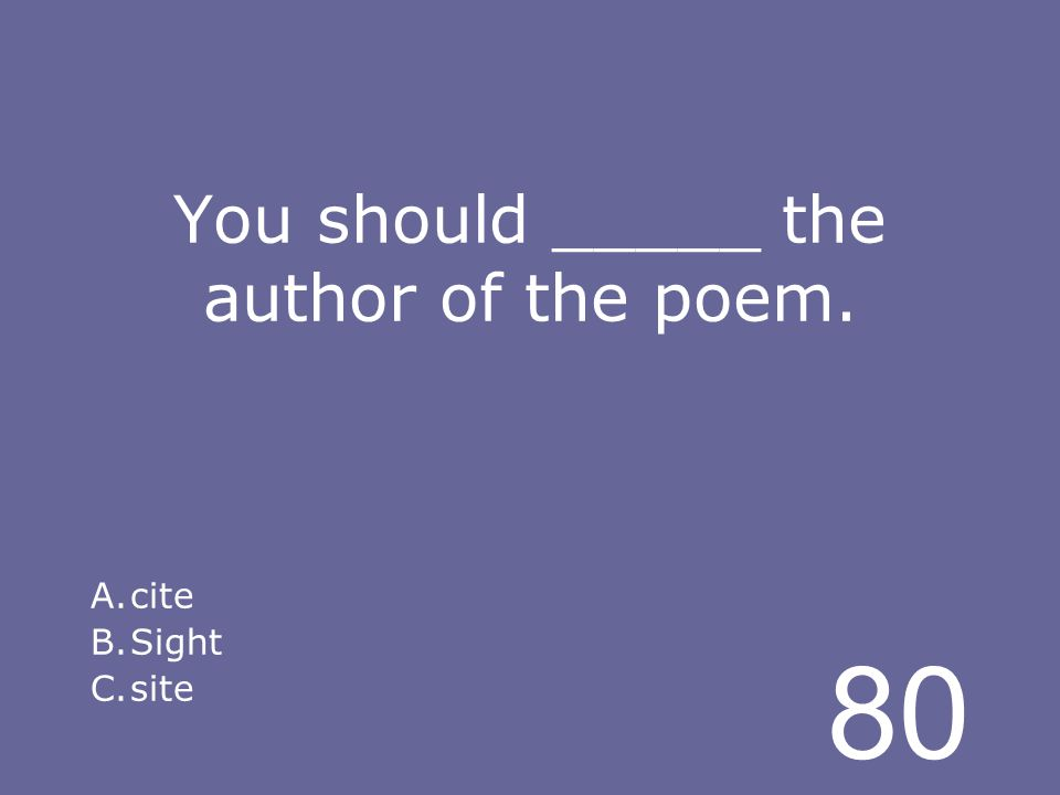 80 You should _____ the author of the poem. A.cite B.Sight C.site