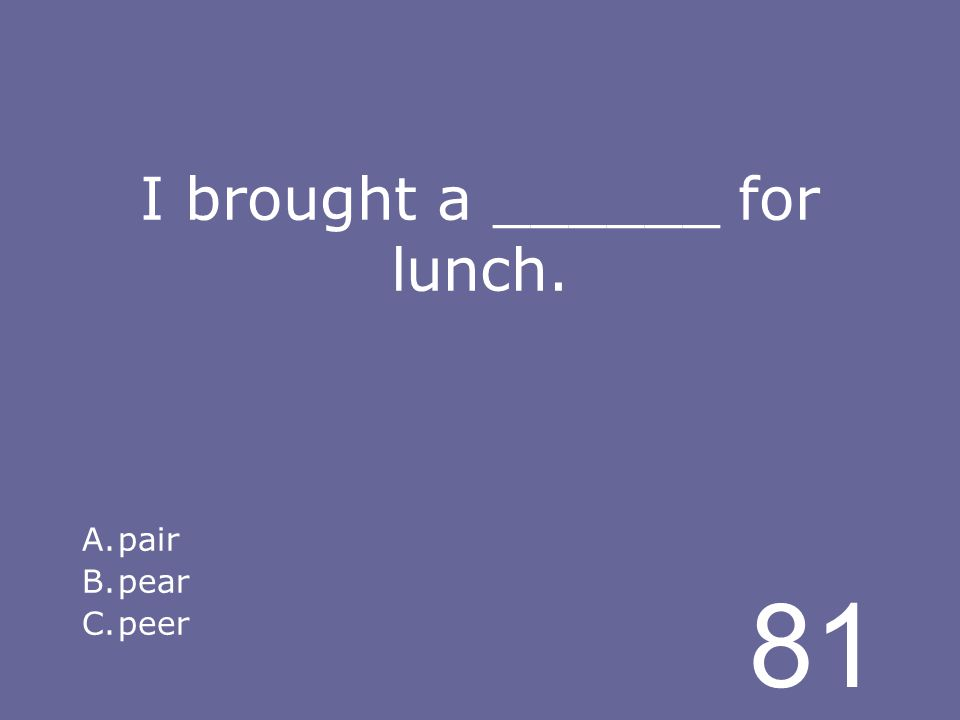 81 I brought a ______ for lunch. A.pair B.pear C.peer