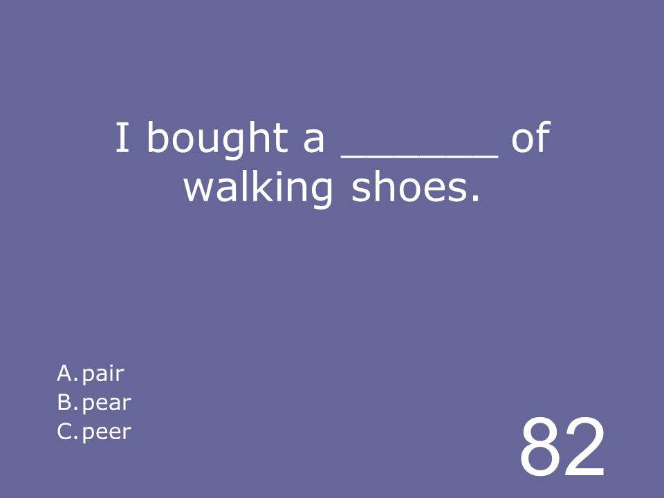 82 I bought a ______ of walking shoes. A.pair B.pear C.peer