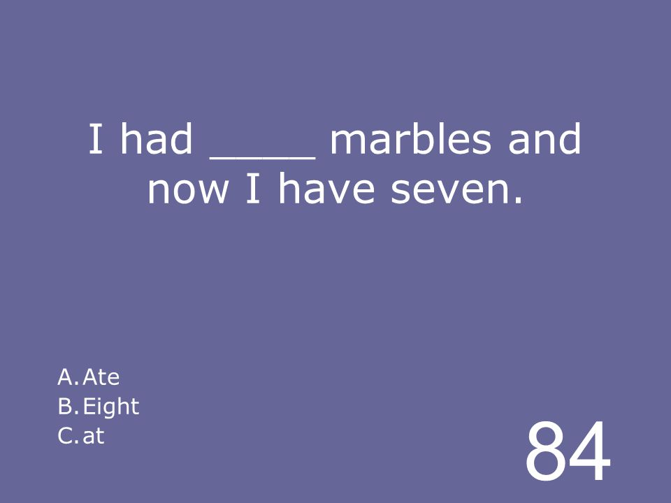 84 I had ____ marbles and now I have seven. A.Ate B.Eight C.at